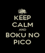 KEEP CALM AND BOKU NO PICO - Personalised Poster A4 size
