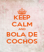 KEEP CALM AND BOLA DE COCHOS - Personalised Poster A4 size