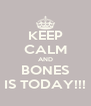 KEEP CALM AND BONES IS TODAY!!! - Personalised Poster A4 size