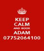 KEEP CALM AND BOOK ADAM 07752064100 - Personalised Poster A4 size