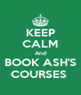 KEEP CALM And BOOK ASH'S COURSES  - Personalised Poster A4 size