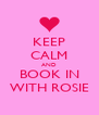 KEEP CALM AND BOOK IN WITH ROSIE - Personalised Poster A4 size