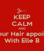 KEEP CALM AND Book your Hair appointment  With Elle B - Personalised Poster A4 size