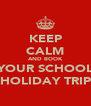 KEEP CALM AND BOOK YOUR SCHOOL HOLIDAY TRIP - Personalised Poster A4 size