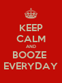 KEEP CALM AND BOOZE  EVERYDAY - Personalised Poster A4 size