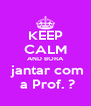 KEEP CALM AND BORA  jantar com  a Prof. ? - Personalised Poster A4 size
