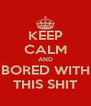 KEEP CALM AND BORED WITH THIS SHIT - Personalised Poster A4 size