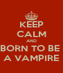 KEEP CALM AND BORN TO BE  A VAMPIRE - Personalised Poster A4 size