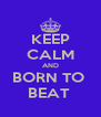 KEEP CALM AND BORN TO  BEAT  - Personalised Poster A4 size