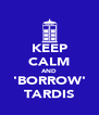 KEEP CALM AND 'BORROW' TARDIS - Personalised Poster A4 size