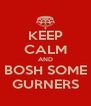 KEEP CALM AND BOSH SOME GURNERS - Personalised Poster A4 size