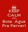 KEEP CALM AND Bota  Água Pra Ferver! - Personalised Poster A4 size