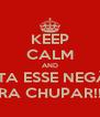 KEEP CALM AND BOTA ESSE NEGÃOI PRA CHUPAR!!!! - Personalised Poster A4 size