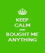 KEEP CALM AND BOUGHT ME ANYTHING - Personalised Poster A4 size