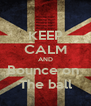 KEEP CALM AND Bounce on  The ball - Personalised Poster A4 size