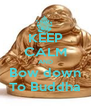 KEEP CALM AND Bow down To Buddha - Personalised Poster A4 size