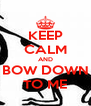 KEEP CALM AND BOW DOWN TO ME - Personalised Poster A4 size