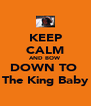 KEEP CALM AND BOW DOWN TO  The King Baby - Personalised Poster A4 size