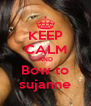 KEEP CALM AND  Bow to  sujanne - Personalised Poster A4 size