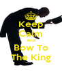 Keep Calm And Bow To The King - Personalised Poster A4 size