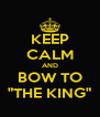 "KEEP CALM AND BOW TO ""THE KING"" - Personalised Poster A4 size"