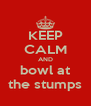 KEEP CALM AND bowl at the stumps - Personalised Poster A4 size