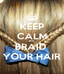 KEEP CALM and BRAID  YOUR HAIR - Personalised Poster A4 size