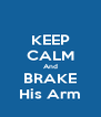 KEEP CALM And BRAKE His Arm - Personalised Poster A4 size