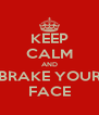 KEEP CALM AND BRAKE YOUR FACE - Personalised Poster A4 size