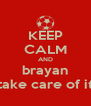 KEEP CALM AND brayan take care of it - Personalised Poster A4 size