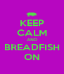 KEEP CALM AND BREADFISH ON - Personalised Poster A4 size