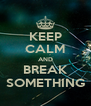 KEEP CALM AND BREAK SOMETHING - Personalised Poster A4 size