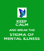 KEEP CALM AND BREAK THE STIGMA OF MENTAL ILLNESS - Personalised Poster A4 size