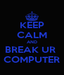 KEEP CALM AND BREAK UR  COMPUTER - Personalised Poster A4 size
