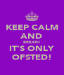 KEEP CALM AND BREATH IT'S ONLY OFSTED! - Personalised Poster A4 size
