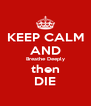 KEEP CALM AND Breathe Deeply then DIE - Personalised Poster A4 size