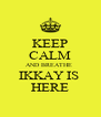 KEEP CALM AND BREATHE  IKKAY IS  HERE - Personalised Poster A4 size