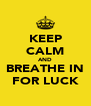 KEEP CALM AND BREATHE IN FOR LUCK - Personalised Poster A4 size