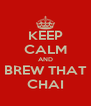 KEEP CALM AND BREW THAT CHAI - Personalised Poster A4 size
