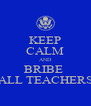 KEEP CALM AND BRIBE  ALL TEACHERS - Personalised Poster A4 size