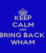 KEEP CALM AND BRING BACK  WHAM - Personalised Poster A4 size