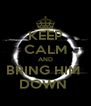 KEEP CALM AND BRING HIM  DOWN  - Personalised Poster A4 size