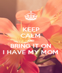 KEEP CALM AND BRING IT ON I HAVE MY MOM - Personalised Poster A4 size