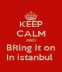 KEEP CALM AND BRing it on In istanbul  - Personalised Poster A4 size