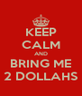 KEEP CALM AND BRING ME 2 DOLLAHS - Personalised Poster A4 size