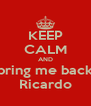 KEEP CALM AND bring me back Ricardo - Personalised Poster A4 size
