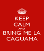 KEEP CALM AND BRING ME LA CAGUAMA - Personalised Poster A4 size