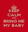 KEEP CALM AND BRING ME MY BABY - Personalised Poster A4 size