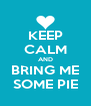 KEEP CALM AND BRING ME SOME PIE - Personalised Poster A4 size