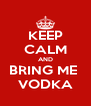 KEEP CALM AND BRING ME  VODKA - Personalised Poster A4 size